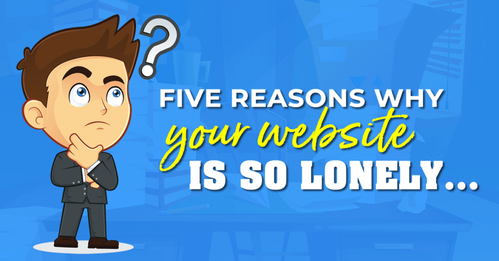 Five Reasons why your website is so LONELY…