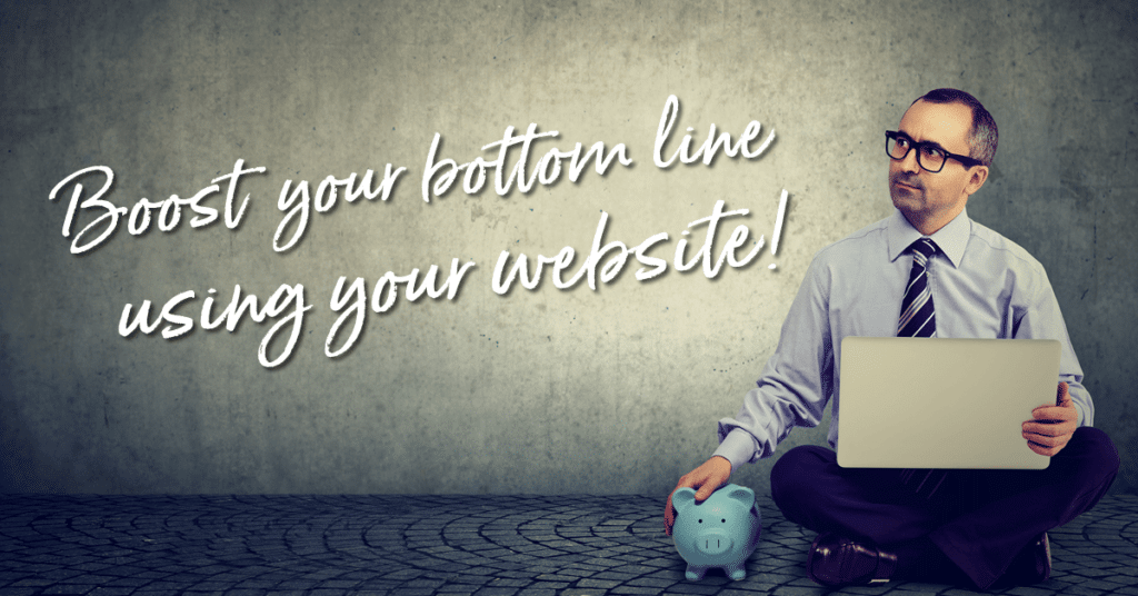 Boost your bottom line using your website!