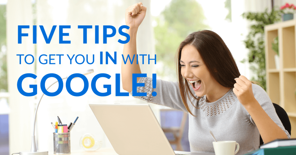 Five Tips to get you IN with Google